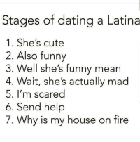 Ummm 😅😅😅😂😂😂 🔥 Follow Us 👉 @latinoswithattitude 🔥 latinosbelike latinasbelike latinoproblems mexicansbelike mexican mexicanproblems hispanicsbelike hispanic hispanicproblems latina latinas latino latinos hispanicsbelike: Stages of dating a Latina  1. She's cute  2. Also funny  3. Well she's funny mean  4. Wait, she's actually mad  5. I'm scared  6. Send help  7. Why is my house on fire Ummm 😅😅😅😂😂😂 🔥 Follow Us 👉 @latinoswithattitude 🔥 latinosbelike latinasbelike latinoproblems mexicansbelike mexican mexicanproblems hispanicsbelike hispanic hispanicproblems latina latinas latino latinos hispanicsbelike