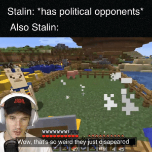 Weird, Wow, and Stalin: Stalin: *has political opponents*  Also Stalin:  СУКА  БЛЯТЬ  18  Wow, that's so weird they just disapeared  2  M 445 sub to pewdiepie (credit u/Master_Jamez)
