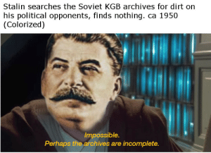 Soviet, Stalin, and Kgb: Stalin searches the Soviet KGB archives for dirt on  his political opponents, finds nothing. ca 1950  (Colorized)  Impossible.  Perhaps the archives are incomplete. Stalin searches the Soviet KGB archives for dirt on his political opponents, finds nothing. ca 1950 (Colorized)