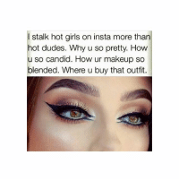 Dude, Girls, and Makeup: stalk hot girls on insta more than  hot dudes. Why u so pretty. How  u so candid. How ur makeup so  blended. Where u buy that outfit. good to know I'm not the only one