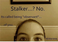 """Stalker: Stalker...? No  Its called being """"observant""""...  ..of you  All the time"""