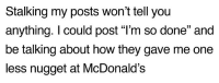"McDonalds, Stalking, and How: Stalking my posts won't tell you  anything. I could post ""l'm so done"" and  be talking about how they gave me one  less nugget at McDonald's"