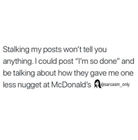 """Funny, McDonalds, and Memes: Stalking my posts won't tell you  anything.I could post """"l'm so done"""" and  be talking about how they gave me one  less nugget at McDonald's Resarcasm onty SarcasmOnly"""