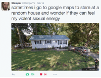 Energy, Google, and Google Maps: Stamper @StamperTV Feb 16  sometimes i go to google maps to stare at a  random house and wonder if they can feel  my violent sexual energy  1 7332K