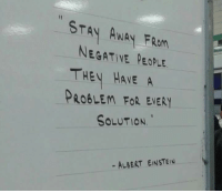 Negative People: STAN AWAY FRom  NEGATIVE PEOPLE.  THEY HAVE A  PROBLEM FOR EVERY  SOLUTION.  - ALBERT EINSTEIN