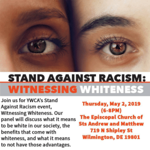 Church, Racism, and Stan: STAN DAGAINSTRACISM  WITNESSING  Join us for YWCA's Stand  Against Racism event,  Witnessing Whiteness. Our  panel will discuss what it means The Episcopal Church of  to be wh  benefits that com  whiteness, and what it means Wilmington, DE 1980:1  to not have those advantages.  Thursday, May 2, 2019  (6-8PM)  Sts Andrew and Matthew  719 N Shipley St  ite in our society, the  e with Witnessing Whiteness