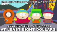 Dank, 🤖, and First Law: STAN DONPT YOU KNOW THE FIRST LAW OF PHYSICS?  ANYTHING THAT'S FUN COSTS  AT LEAST EIGHT DOLLARS. Can't argue that logic