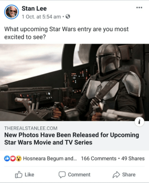 Almost a year after his death, Stan Lee's social media is being used to promote upcoming Disney movies: Stan Lee  1 Oct. at 5:54 am.  What upcoming Star Wars entry are you most  excited to see?  i  THEREALSTANLEE.COM  New Photos Have Been Released for Upcoming  Star Wars Movie and TV Series  Hosneara Begum and... 166 Comments 49 Shares  Like  Comment  Share Almost a year after his death, Stan Lee's social media is being used to promote upcoming Disney movies