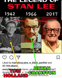 OMG! Everyone that doesn't get this pic. I made the TOM HOLLAND black and white and the BRYAN CRANSTON 70s style from one of his movie posters lol..its a look alike fancast on who could play STAN LEE lol nerd geek ironman captainamerica spiderman thor hulk mcu disney guardiansofthegalaxy netflix daredevil lukecage ironfist dc batman superman justiceleague stanlee tomholland: STAN LEE  1942 1966 2017  everything but d  Liked by marvelous pics, w bla k panther and  37,194 others  Hmm.. B RAMAN  ink!?  everyt  CRANSTON  SHARE  TO OMG! Everyone that doesn't get this pic. I made the TOM HOLLAND black and white and the BRYAN CRANSTON 70s style from one of his movie posters lol..its a look alike fancast on who could play STAN LEE lol nerd geek ironman captainamerica spiderman thor hulk mcu disney guardiansofthegalaxy netflix daredevil lukecage ironfist dc batman superman justiceleague stanlee tomholland