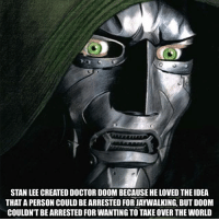 Doctor, Memes, and Stan: STAN LEE CREATED DOCTOR DOOM BECAUSE HE LOVED THE IDEA  THAT A PERSON COULD BE ARRESTED FOR JAYWALKING, BUT DOOM  COULDN'T BE ARRESTED FOR WANTING TO TAKE OVER THE WORLD Dr Doom