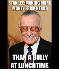 Bre 😒😂: STAN LEE: MAKING MORE  MONEY FROM NERDS  THAN ABULLY  AT LUNCHTIME Bre 😒😂