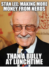 Nerd: STAN LEE: MAKING MORE  MONEY FROM NERDS  THANA BULLY  AT LUNCHTIME