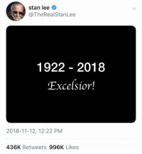 Excelsior, Stan Lee.: stan lee  @TheReal StanLee  1922 - 2018  Excelsior!  2018-11-12, 12:22 PM  436K Retweets 996K Likes Excelsior, Stan Lee.