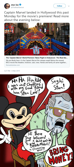 "When your shit movie does so poorly that it doesn't fit the narrative and you have to inappropriately pretend a beloved icon is supporting you from beyond the grave. FUCK YOU, DISNEY! Stan deserves better than this!: stan lee  @TheRealStanLee  Follow  Captain Marvel landed in Hollywood this past  Monday for the movie's premiere! Read more  about the evening below:  EN  WORLD PREMIERE  The 'Captain Marvel' World Premiere Takes Flight in Hollywood The Real Sta...  We are finally here: it's the Captain Marvel film release week! Before the newest  MCU movie hits theaters, however, cast, crew, friends and family all came together...  therealstanlee.com  5:27 PM-6 Mar 2019  With  an .  ere, STan  evers  Just a Qvick remi""  To AN MARVEL!  Ih (inemaSn  de  VS  Sek  BRING  MONEY!  Nouw When your shit movie does so poorly that it doesn't fit the narrative and you have to inappropriately pretend a beloved icon is supporting you from beyond the grave. FUCK YOU, DISNEY! Stan deserves better than this!"