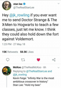 "Beer, Doctor, and Funny: stan lee  @TheRealStanLee  Hey @jk_rowling if you ever want  me to send Doctor Strange & The  X-Men to Hogwarts to teach a few  classes, just let me know. I think  they could also hold down the fort  against Voldemort.  1:23 PM 27 May 18  15K Retweets 58.5K Likes  McKoo @TheRealMcKoo 6h  Replying to @TheRealStanLee and  @jk_rowling  Kevin Feige: ""Infinity War is the most  ambitious crossover in history.""  Stan Lee: ""Hold my beer."" Gotta love Stan Lee. I would love to see this crossover!"