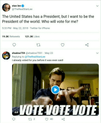 Gif, Iphone, and Politics: stan lee  @TheRealStanLee  The United States has a President, but I want to be the  President of the world. Who will vote for me?  5:33 PM May 22, 2018 Twitter for iPhone  19.3K Retweets 121  .3K Likes  0  shadow759 @shadow7591 May 23  Replying to @TheRealStanLee  I already voted for you before it was even said!  Irl  VOTEVOTEVOTE  GIF  ti 2  40