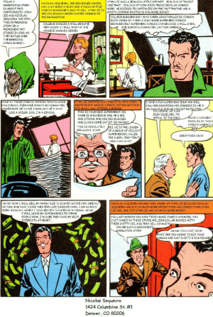 America, College, and Disney: STAN LEE WAS A JEALOUS LITTLE DIPSHIT.... JEALOUS OF TALENT  TODAY'S  NICOLAS SEQUEIRA, THE REDHEADED DWEEB,  HAS JUST MADE STACKS AND STACKS OF FINE  COMICS WHICH HE PLANS TO SELL. STAN LEE IS  THE VILLAINOUS GREEN COATED NIMROD IN  LIKE THAT.. JEALOUS OF HOW GOOD THESE NICOLAS COMICS  WERE. HE DECIDED TO CAPITALIZE ON THE FACT THATHE HAD A  GOOFY LOOKING MUSTACHE AND MORE MONEY  HARROWING STORY  IS ABOUT TWO  CARTOONISTS- STAN  LEE AND NICOLAS  SEQUEIRA. WE OPEN  COLLEGE BUDDIES! BAH! WHO CARES ABOUT REALISTIC COMICS  THE BACKGROUND  WITH JOKES IN THEM? I ONLY MAKE SUPERHERO COMICS  BECAUSE ONLY SUPERHERO COMICS CAN BE GOOD. I WILL STEAL  JOE SIMON'5 CHARACTER, CAPTAIN AMERICA  THIS INTRIGUING  COLLEGE BUDDIES 5 WILL BE DONE  VERY SOON. IT WILL WRAP UP THE  PROMINENT ART  COLLEGE BUDDIES SERIES.  STUDIO IN 1960, AS  THEY BATLLE OVER  THE EMERGING  COMIC MARKET.  STAN LEE SHOWED HIS COMICS TO JACK KIRBY,  ANOTHER GUY WHOSE COMICS GOT BOUGHT WAY  TOO MUCH, AND OFFERED A MERGER.  THIS IS YOUR NEW SUPERHERO? HIS  LOOK AT THOSE COMICS. NOBODY WANTS GOOD  FUN COMICS, EVERYONE WANTS MY CHARACTER,  SPIDER MAN, HE'S LIKE A MAN, BUTHE'S ALSO  LIKE A SPIDER. GOD, I'M A GENIUS.  I HAVE A FUN SUPERHERO IDEA! WE WILL  CALL HIM DEADPOOL! HIS GIMMICK IS, HE'S  AN AS  YOU KNOW HENGET MUTILATED  EDGY EDGELORD. TO  NAME IS WOLVERINE AND HE'S BIG  AND STRONG AND HAS BIG MUSCLES  AND CLAWS COME OUT OF HIS HANDS?  wOW!I CAN BEAT  APPEAL TO THE KIDS.  NICOLAS AT THISP  COMICS GAMBIT  THIS IS ABSOLUTELY  BRILLIANT, STAN!  ES, HE IS THE LEADER  OF A GROUP OF VIOLENT  SUPERHEROES, CALLED  THE X-MEN, THEY FIGHT,  AND CUSS A LOT  GREATIDEA JACK!  HA HA! NOW I WILL SELL MY FRANCHISE TO DISNEY SO WE CAN HIRE HOT  NICOLAS SEQUEIRA BECAME VERY ANGRY AT STAN LEE BECAUSE NICOLAS  SEQUEIRA HAD PUT SO MUCH MORE EFFORTINTO HIS COMICS THAN STAN  LEE HAD, AND YET STAN LEE HAD SO MUCH MORE MONEY  EVEN THOUGHI HAVEN'T TOUCHED PEN TO PAPER IN 30 YEARS. HA HA  WILL LEAVE MY SUPERHEROES TO OTHER  PEOPLE NOW, I'M SURE THEY HAVE MY BEST  INTERESTS ATHEART..  YOU LAZY MORON! YoU DON'TEVEN MAKE COMICS ANYMORE, YOu  JUST CAMEO IN THESE STUPID MILLION DOLLAR MOVIES WITH  THEIR SHITTY CGI, AND THEY SELL SO MUCH  YOU'RE SUCH A DISHONEST  HA HA! YOU LOSE, NICK!  WHAT ARE YOU GOING TO DO? YOUR  COMICS ARE JUST SHITTY STICK FIGURES  CHARLATAN, STAN!  Nicolas Sequeira  1424 Columbine St. #1  Denver, CO 80206 EC Comic
