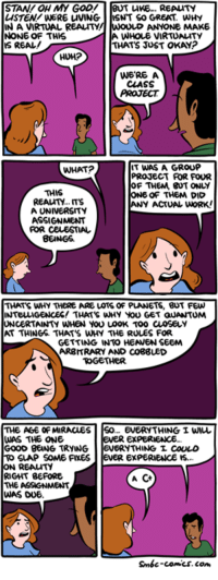 http://www.smbc-comics.com/comic/a-group-project: STAN OH MY GOD!  BUT LIKE... REALTY  LISTEN/WERE uVING  NT SO GREAT, WHY  NAVIRTUAL REALITY!  ANYONE MAKE  NONE OF THIS  A WHOLE VIRTUALITY  IS REAL!  THAT JUST OKAY?  WERE A  CLASS  PROJECT  IT WAS A GROUP  WHAT?  PROJECT ROR FOUR  OF THEM, BUT ONLY  THIS  ONE OF THEM DID  REALITY.  ANY ACTUAL WORK!  A UNIVERSITY  FOR CELESTIAL  BEINGS  THATS WHY THERE ARE LOTS OF PLANETS, BUT FEW  INTELLIGENCES! THATS WHY You GET GUANTUMA  UNCERTAINTY WHEN YOU LOOK TOO CLOSELY  GETTING INTO HEANEN SEEM  ARBITRARY AND CO88UED  TOGETHER.  THE AGE OF MIRACLES  So... EVERYTHING I WIL  WAS THE ONE  EVER EXPERIENCE.  GOOD BENG TRYING.  ERYTHINGL COULD  SLAP SOME FIXES  evER EXPERIENCE IS.  ON REALITY  RIGHT BEFORE  A  THE ASSIGNMENT  WAS DUE  Smbc-comics.com http://www.smbc-comics.com/comic/a-group-project