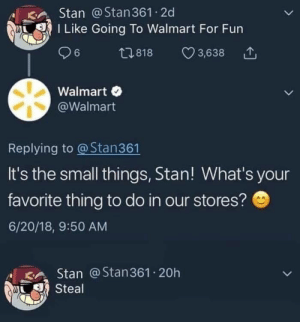 Stan, Walmart, and Fun: Stan @Stan361 2d  I Like Going To Walmart For Fun  t818  6  3,638  Walmart  @Walmart  Replying to @Stan361  It's the small things, Stan! What's your  favorite thing to do in our stores?  6/20/18, 9:50 AM  Stan @Stan361 20h  Steal Road safety laws prepare to be ignored