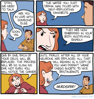 omg-images:  Saturday Morning Breakfast Cereal - Nanobots: STAN,  WE NEED  TO TALK  THE WATER YOU JUST  DRANK WAS FILLED WITH  SELF-REPLICATING  NANOBOTS  ARE YOU  IN LOVE WITH*'  SOMEONE  ELSE.  THEY ARE NOW  EMBEDDED IN YOUR  SOON,  BODV, MULTIPUYING  RAPIDUY.  ONE BV ONE, EACH OF  YOUR CELUS WILL 3E  REPLACED. THE PROCESS  WILL BE SO SLOW, NO  ONE, NOT EVEN YOU,  WILL NOTICE THE CHANGE  UNTIL FINALLY AFTER ALL OF NOUR  NEURONS ARE REPLACED ALL THAT  WILL REMAIN S A COPY OF  YOU WHO DOESN'T WEAR  CARGO SHORTS TO NICE  RESTAURANTS  MURDERERI  hADC-GomiCS.COw omg-images:  Saturday Morning Breakfast Cereal - Nanobots