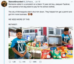 Clothes, School, and Black: StanceGrounded _SJPeace Jul 19  Someone called in a complaint on a black 13 year old boy, Jaequan Faulkner  who opened a hot dog stand to pay for his school clothes.  The city of Minneapolis didn't shut him down. They helped him get a permit and  got him more business.  WE NEED MORE OF THIS  RETWEET  TRUS  TRUS  0  1.2K  41K  109K Good on little Jaequan. We really need more people like this!
