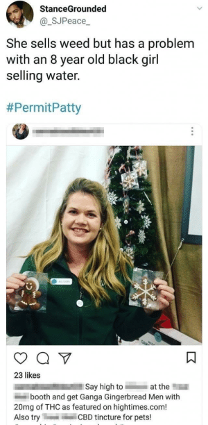 Weed, Black, and Pets: StanceGrounded  @_SJPeace  She sells weed but has a problem  with an 8 year old black girl  selling water.  #PermitPatty  ALISON  23 likes  Say high to ■1■ at th  booth and get Ganga Gingerbread Men with  20mg of THC as featured on hightimes.com!  Also tryCBD tincture for pets! hashtag permit patty 😂