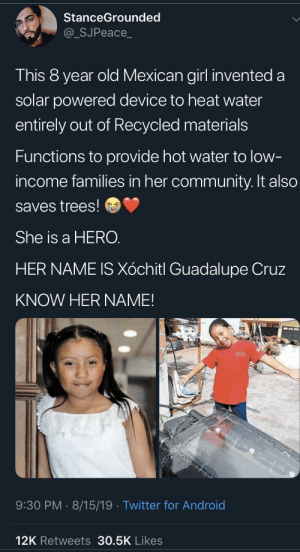 KNOW HER NAME!: StanceGrounded  @_SJPeace_  This 8 year old Mexican girl invented a  solar powered device to heat water  entirely out of Recycled materials  Functions to provide hot water to low-  income families in her community. It also  saves trees!  She is a HERO.  HER NAME IS Xóchitl Guadalupe Cruz  KNOW HER NAME!  9:30 PM 8/15/19. Twitter for Android  12K Retweets 30.5K Likes KNOW HER NAME!