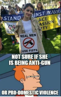 Anti Gun: STAND  INST INJusi  ACE  ASSION  TY  REAL MEN  USE FISTS  NOT SURE IF SHE  IS BEING ANTI-GUN  OR PRO-DOMESTIC VIOLENCE