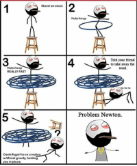 hula hooping: Stand on stool.  Hula-hoop  REALLY FAST  Centrifugal force creates  artificial gravity, holding  you in place.  Hula-hoop  Told your friend  to take away the  stool.  he he  Problem Newton.