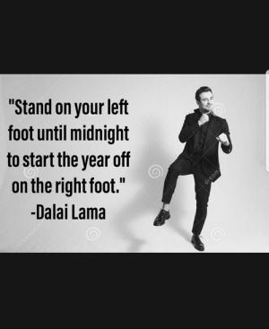 """Words of wisdom: """"Stand on your left  foot until midnight  to start the year off  on the right foot.""""  dreamstime  -Dalai Lama  dreamtime  dreamstime C  dreamstime Words of wisdom"""