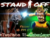 Join us tomorrow night @ 10 PM EST, when #SprolesRoyce will host Stand Off Episode 2 where #LambeauLeaper and #TwoFace will go head to head in a battle of wits.: STAND  TM  FRIDAY  10 PM EST  Two Face vs Denbeauleaper Join us tomorrow night @ 10 PM EST, when #SprolesRoyce will host Stand Off Episode 2 where #LambeauLeaper and #TwoFace will go head to head in a battle of wits.