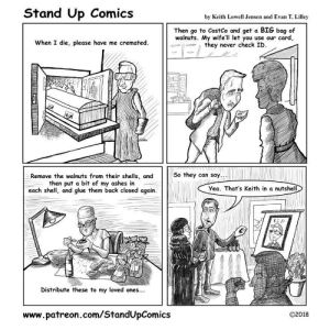 Costco, Omg, and Tumblr: Stand Up Comics  by Keith Lowell Jensen and Evan T. Lilley  Then go to CostCo and get a BIG bag of  walnuts. My wife'll let you use our card,  -11-> / they never check ID.  When I die, please have me cremated.  Remove the walnuts from their shells, andSo they can say  then put a bit of my ashes in  each shell, and glue them back closed again.  Yea. That's Keith in a nutshell  RID  Distribute these to my loved ones...  www.patreon.com/StandUpComics  O2018 omg-images:  Living Will [OC]