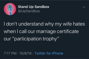 """It's fine guys, I'm a millennial: Stand Up Sandbox  @UpSandbox  I don't understand why my wife hates  when I call our marriage certificate  our """"participation trophy""""  7:17 PM 10/8/19 Twitter for iPhone It's fine guys, I'm a millennial"""