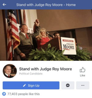 Home, Page, and Judge: Stand with Judge Roy Moore - Home  R  www.RoyMoore.org  JUDGE ROY  MOORE  Stand with Judge Roy Moore  Political Candidate  Like  Sign Up  77,403 people like this Does the fact that this page even exists count as insane?