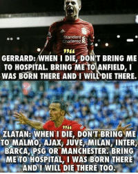Memes, Savage, and Hospital: Standard  CharteredN  GERRARD: WHEN I DIE DONT BRING ME  TO HOSPITAL. BRING ME TO ANFIELD, I  WAS BORN THERE AND I WLPDIE THERE.  ZLATAN: WHEN I DIE, DONT BRING ME  TO MALMO,AJAX JUVE, MILAN, INTER,  BARCA, PSG OR MANCHESTER.BRING  ME TO HOSPITAL, I WAS BORN THERE  AND WILL DIE THERE TO0. Savage Zlatan 👊😆