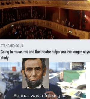 They lied burn them at the stake: STANDARD.CO.UK  Going to museums and the theatre helps you live longer, says  study  mass  ppeal  So that was a fucking lie. They lied burn them at the stake