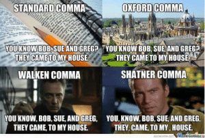 The comma: STANDARD COMMA  OXFORD COMMA  YOU KNOW  BOB,SUEAND GREGA YOU'KNOW BOB, SUE AND GREG?  THEY CAMETO  MY HOUSE  THEY CAMETOMV HOUSE  WALKEN COMMA  SHATNER COMMA  YOU KNOW, BOB, SUE, AND GREG, YOU, KNOW, BOB, SUE AND GREG,  THEY CAME, TO MY HOUSE.  THEY, CAME, TO MY, HOUSE  memecenter.comeme Genter The comma