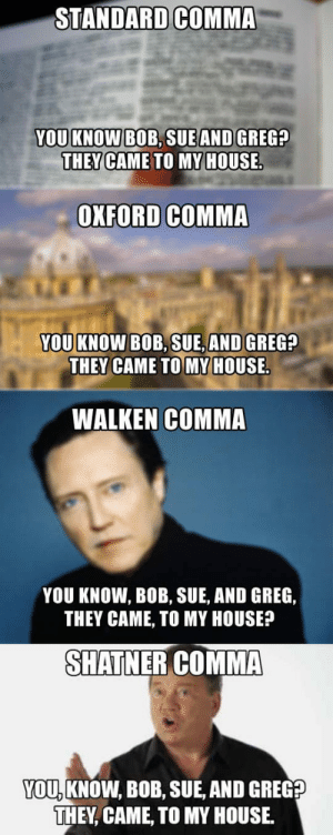 srsfunny:  Let Me Add The Shatner Commahttp://srsfunny.tumblr.com/: STANDARD COMMA  YOU KNOW BOB, SUE AND GREG?  THEY CAME TO MY HOUSE.  OXFORD COMMA  YOU KNOW BOB, SUE, AND GREG?  THEY CAME TO MY HOUSE.  WALKEN COMMA  YOU KNOW, BOB, SUE, AND GREG,  THEY CAME, TO MY HOUSE?  SHATNER COMMA  YOU, KNOW, BOB, SUE, AND GREG?  THEY, CAME, TO MY HOUSE. srsfunny:  Let Me Add The Shatner Commahttp://srsfunny.tumblr.com/
