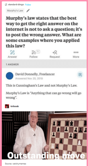 "Practical applications of internet laws: standard-dingo Follow  Murphy's Law  Murphy's law states that the best  way to get the right answer on the  internet is not to ask a question; it's  to post the wrong answer. What are  some examples where you applied  this law?  ooo  Follow  Request  Answer  More  1 ANSWER  David Donnelly, Freelancer  Answered Nov 20, 2018  This is Cunningham's Law and not Murphy's Law  Murphy's Law is ""Anything that can go wrong will go  wrong""  kirboob  Outstanding uiove  Source: catchymemes Practical applications of internet laws"