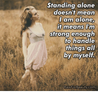 Standing alone doesn't mean I am alone, it means I'm strong enough to handle things all by myself. www.rawforbeauty.com: Standing alone  doesn't  mean  I am alone  Im  it means strong enough  to handle  things all  by myself.  RawFor Beauty.com Standing alone doesn't mean I am alone, it means I'm strong enough to handle things all by myself. www.rawforbeauty.com