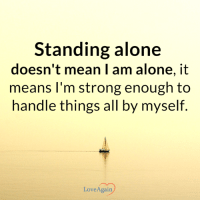 Being Alone, Love, and Mean: Standing alone  doesn't mean I am alone, it  means I'm strong enough to  handle things all by myself  Love Again The hardest walk is walking alone but it's also the strongest. ~ loveagain.com/fb
