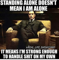 Real recognize real!: STANDING ALONE DOESN'T  MEANIAM ALONE  @REAL LIFE BADGUY185  IT MEANS IMSTRONGENOUGH  TO HANDLE SHIT ON MY OWN Real recognize real!