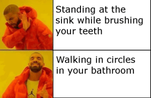 Brushing: Standing at the  |sink while brushing  your teeth  Walking in circles  in your bathroom