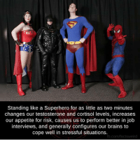 testosteron: Standing like a Superhero for as little as two minutes  changes our testosterone and cortisol levels, increases  our appetite for risk, causes us to perform better in job  interviews, and generally configures our brains to  cope well in stressful situations.  fb.com/factsweird