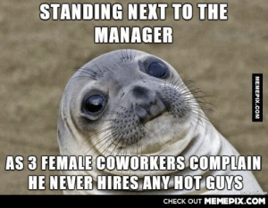 He just hired me two weeks ago…omg-humor.tumblr.com: STANDING NEXT TO THE  MANAGER  AS 3 FEMALE COWORKERS COMPLAIN  HE NEVER HIRES ANY HOT GUYS  CHECK OUT MEMEPIX.COM  MEMEPIX.COM He just hired me two weeks ago…omg-humor.tumblr.com