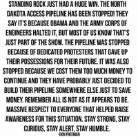 Memes, Protest, and Stay Alert: STANDING ROCK JUST HADAHUGE WIN. THE NORTH  DAKOTA ACCESS PIPELINE HAS BEENSTOPPED! THEY  SAY IT'S BECAUSEOBAMA AND THE ARMY CORPSOF  ENGINEERS HALTED IT, BUT MOST OF US KNOW THAT'S  JUST PART OF THE SHOW. THE PIPELINE WAS STOPPED  BECAUSE OF DEDICATED PROTESTERS THAT GAVE UP  THEIR POSSESSIONS FOR THEIR FUTURE. IT WAS ALSO  STOPPED BECAUSE WE COST THEM TOO MUCH MONEY TO  BUILD THEIR PIPELINE SOMEWHERE ELSE JUST TO SAVE  MONEY REMEMBER ALL IS NOT AS IT APPEARS TO BE.  MASSIVE RESPECT TO EVERYONE THAT HELPED RAISE  AWARENESS FOR THIS SITUATION. STAY STRONG, STAY  CURIOUS, STAY ALERT, STAY HUMBLE.  DON FREEMAN The battle is far from over. #NoDAPL  - #StandingRock
