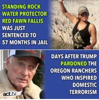 Jail, Memes, and Oregon: STANDING ROCK  WATER PROTECTOR  RED FAWN FALLIS  WAS JUST  SENTENCED TO  57 MONTHS IN JAIL  DAYS AFTER TRUMP  PARDONED THE  OREGON RANCHERS  WHO INSPIRED  DOMESTIO  TERRORISM  act.tv Things are all upside-down.