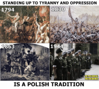 Memes, Revenge, and Historical: STANDING UP TO TYRANNY AND OPPRESSION  1830  1794  i  194  863  FBIPOLEMICAL  POLISH MEMES  IS A POLISH TRADITION On this day in 1863 the Polish January uprising was launched against the Russian oppression and occupation of 19th century Poland.  What started as a spontaneous protest by young Poles against conscription into the Imperial Russian Army, soon transformed into a national movement that saw hundreds of thousands of Poles taking arms and fighting through guerrilla tactics against the Russian army.  It took the Russian army more than a year to put the rising down, and this humiliation prompted Russia to exact terrible revenge on the Polish population in the form of executions, arrests and deportations to Siberia of tens of thousands of people.  This rising formed a part of the long historical Polish tradition of rising up to tyranny and oppression in the name of freedom and democracy.  Let the memory of the January uprising, and all the other uprisings in Polish history serve as a reminder to present day outside forces and their lackeys inside Poland, to what happens when you try to impose tyrannical policies on the Polish people.