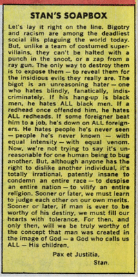 markruffalo:  Classic Stan Lee!: STAN'S SOAPBOX  Let's lay it right on the line. Bigotry  and racism are among the deadliest  social ills plaguing the world today.  But, unlike a team of costumed super-  villains. they can't be halted with a  punch in the snoot, or a zap from a  ray gun. The only way to destroy them  is to expose them to reveal them for  the insidious evils they really are. The  bigot is an unreasoning hater -one  who hates blindly, fanatically, indis  criminately. If his hang-up is biack  men, he hates ALL black men. If a  redhead once offended him, he hates  ALL redheads. If some foreigner beat  him to a job, he's down on ALL foreign.  ers. He hates people he's never seen  - people he's never known with  equal intensity- with equal venom.  Now, we're not trying to say it's un  reasonable for one human being to bug  another. But, although anyone has the  right to dislike another individual, it's  totally irrational, patentiy insane to  condemn an entire race to despise  an entire nation to vilify an entire  religion. Sooner or later, we must learn  to judge each other on our own merits  Sooner or later, if man is ever to be  worthy of his destiny, we must fill our  hearts with tolerance. For then, and  only then, will we be truly worthy of  the concept that man was created in  the image of God a God who calls us  ALL His children  Pax et Justitia,  Stan. markruffalo:  Classic Stan Lee!