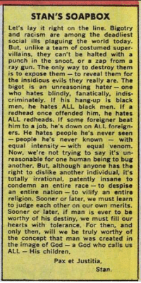 antifainternational:  Stan Lee, original antifa.: STAN'S SOAPBOX  Let's lay it right on the line. Bigotry  and racism are among the deadliest  social ilis plaguing the world today  But, unlike a team of costumed super-  villains, they can't be halted with a  punch in the snoot, or a zap from a  ray gun. The only way to destroy them  is to expose them to reveal them for  the insidious evils they really are. The  bigot is an unreasoning hater-one  who hates blindly, fanatically, indis.  criminately, If his hang-up is black  men, he hates ALL black men. If a  redhead once offended him, he hates  ALL redheads. If some foreigner beat  him to a job, he's down on ALL foreign.  ers. He hates people he's never seen  - people he's never knownwith  equal intensity- with equal venom.  Now, we're not trying to say it's un-  reasonable for one human being to bug  another. But, although anyone has the  right to dislike another individual, it's  totally irrational, patently insane to  condemn an entire race to despise  an entire nation - to vilify an entire  religion. Sooner or later, we must learn  to judge each other on our own merits.  Sooner or later, if man is ever to be  worthy of his destiny, we must fill our  hearts with tolerance. For then, and  only then, will we be truly worthy of  the concept that man was created in  the image of God a God who calls us  ALL His children,  Pax et Justitia,  Stan. antifainternational:  Stan Lee, original antifa.